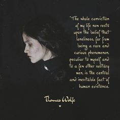 """""""The whole conviction of my life now rests upon the belief that loneliness, far from being a rare and curious phenomenon, peculiar to myself and to a few other solitary men, is the central and inevitable fact of human existence. ♡ Thomas Wolfe"""