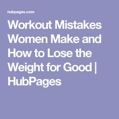 Workout Mistakes Women Make and How to Lose the Weight for Good | HubPages