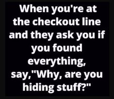 Are you hiding stuff ? madamlebrun fun funny humor hilarious when you are at the checkout line and they ask you if you found everything say why are you hiding stuff Family Quotes Love, Quotes To Live By, Funny Jokes, Funny Stuff, Hilarious Quotes, Funny Laugh, Fun Funny, Quotes About Strength In Hard Times, Motivational Quotes