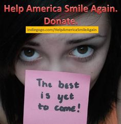 The best is yet to come :) How wonderful to know that!!! Go: http://www.indiegogo.com/helpamericasmileagain