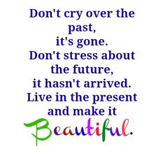 Don`t cry over the past, it`s gone. Don`t stress about the future, it hasn`t arrived. Live in the present and make it beautiful.