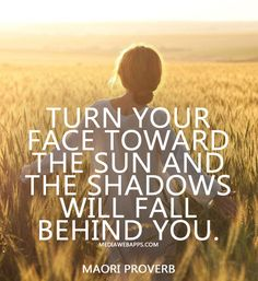 Turn your face toward the sun and the shadows will fall behind you. ~Maori Proverb