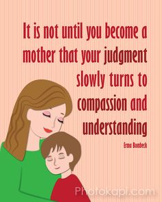 It is not until you become a mother that your judgment slowly turns to compassion and understanding.  -Erma Bombeck