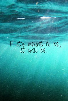 If it' meant to be, it will be.