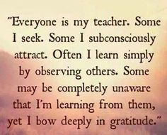 """Everyone is my teacher. …"" ~ anon"