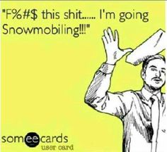 How I feel everyday I'm not snowmobiling.