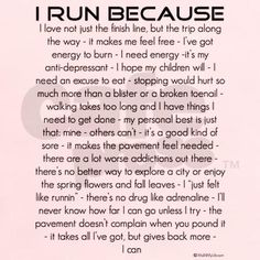 fit quote: I run because... I love not just the finish line but the trip along the way. it makes me feel free. I've got energy to burn. I need energy. it's my antidepressant. I hope my children will. my personal best is just that-mine. others can't. it's a good kind of sore. there's no better way to explore a city or enjoy the spring flowers and fall leaves. there's no drug like adrenaline. I'll never know how far I can go unless I try. it takes all I've got, but gives back more. I can.