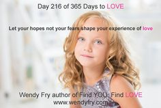 Day 216 of 356 Days to LOVE.   Let your hopes not your fears shape your experience of love.    Check out the free chapter 'Beliefs' at www.wendyfry.com helping you to understand your love and relationships beliefs and what may be blocking you from love.