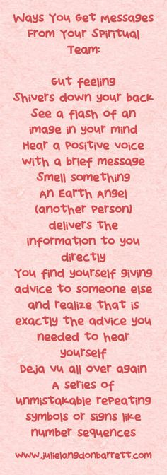 Ways You Get Messages From Your Spiritual Team: Gut feeling Shivers down your back See a flash of an image in your mind Hear a positive voice with a brief message Smell something An Earth Angel (another person) delivers the information to you directly You find yourself giving advice to someone else and realize that is exactly the advice you needed to hear yourself Déjà vu all over again A series of unmistakable repeating symbols or signs like number sequences
