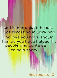 Hebrews 6:10 (KJV).... For God is not unrighteous to forget your work and labour of love, which ye have shewed toward his name, in that ye have ministered to the saints, and do minister.