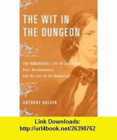 The Wit in the Dungeon The Remarkable Life of Leigh Hunt?Poet, Revolutionary, and the Last of the Romantics Anthony Holden , ISBN-10: 0316067520  ,  , ASIN: B000KJTOTO , tutorials , pdf , ebook , torrent , downloads , rapidshare , filesonic , hotfile , megaupload , fileserve