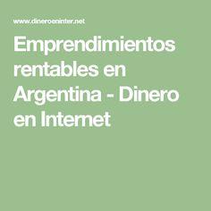 Emprendimientos rentables en Argentina - Dinero en Internet