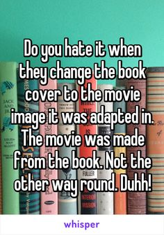 """Omg so true! I hate that! - """"Do you hate it when they change the book cover to the movie image it was adapted in. The movie was made from the book. Not the other way round. I Love Books, Good Books, Books To Read, My Books, Book Memes, Book Quotes, Humor Books, Bookworm Quotes, Book Of Life"""