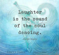 Laughter is the sound of the soul dancing...when was the last time you laughed?
