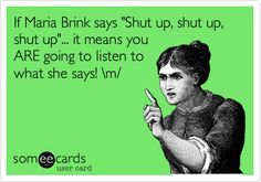 If Maria Brink says 'Shut up, shut up, shut up'... it means you ARE going to listen to what she says! \m/.