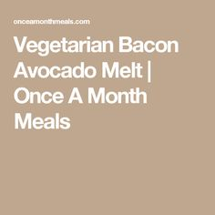 Vegetarian Bacon Avocado Melt   Once A Month Meals