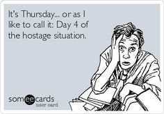 It's Thursday... or as I like to call it: Day 4 of the hostage situation.   Workplace Ecard