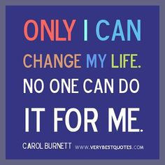 """Only I can change my life. No one can do it for me.""  - Carol Burnett"