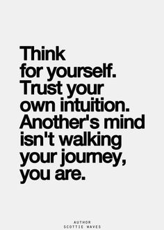 Think for Yourself. Trust your own intuition. Another's mind isn't walking your journey You Are!