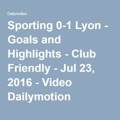 Sporting 0-1 Lyon - Goals and Highlights - Club Friendly - Jul 23, 2016 - Video Dailymotion
