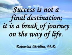 Success is not a final destination; it is a break of journey on the way of life.  Debasish Mridha, M.D.