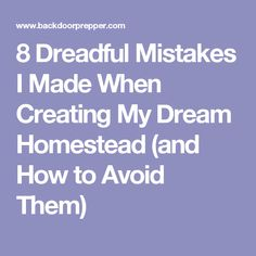 8 Dreadful Mistakes I Made When Creating My Dream Homestead (and How to Avoid Them)