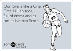 Our love is like a One Tree Hill episode, full of drama and as hot as Nathan Scott.