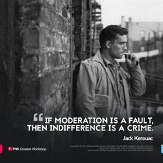 """""""If moderation is a fault, then indifference is a crime."""" - Jack Kerouac"""