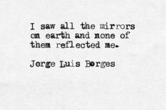 """I saw all the mirrors on earth and none of them reflected me."" Borges"