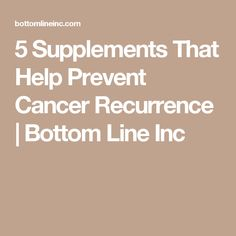 5 Supplements That Help Prevent Cancer Recurrence   Bottom Line Inc