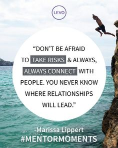 Don't be afraid to take risks, and always connect with people. You never know where relationships will lead ~ Marissa Lippert