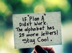 """If plan """"A"""" didn't work. The alphabet has 25 more letters. Stay cool."""