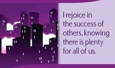 I rejoice in the success of others, knowing there is plenty for all of us.~ Louise L. Hay