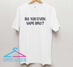 Do You Even Vape Bro T Shirt