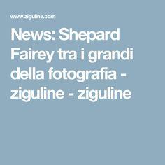 News: Shepard Fairey tra i grandi della fotografia - ziguline - ziguline