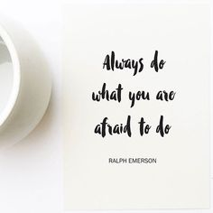 Always do what you are afraid to do. - Ralph Emerson