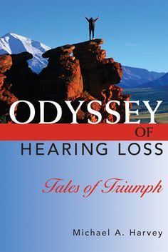 Odyssey of Hearing Loss: Tales of Triumph  By Michael A. Harvey PhD. 10 true stories document the assaults to self-esteem, the isolation, and the spiritual crises  faced by individuals with hearing loss, giving an intimate account of how each person triumphed and how therapeutic dialogue offers growth and inspiration. The struggles with the psychological, social, and spiritual aspects of hearing loss in these stories reveals lessons valuable to anyone looking for self-understanding.