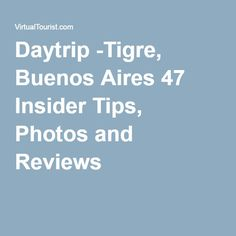 Daytrip -Tigre, Buenos Aires 47 Insider Tips, Photos and Reviews