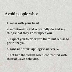 Avoid people who: 1. Mess with your head. 2. Intentionally and repeatedly do and say things that they know upset you. 3. Expect you to prioritize them but refuse to prioritize you. 4. Can't and won't apologise sincerely. 5. Act like the victim when confronted with their abusive behaviour.