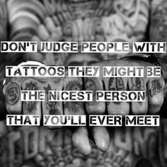 Don't judge people with tattoos they might be the the nicest person you'll ever meet