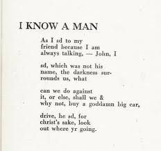 I Know a Man - Robert Creeley; one of my favorites!