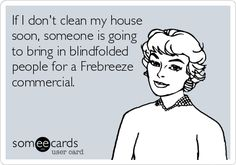 If I don't clean my house soon, someone is going to bring in blindfolded people for a frebreze commercial.