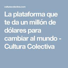La plataforma que te da un millón de dólares para cambiar al mundo - Cultura Colectiva