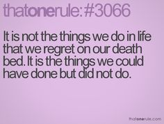 It is not the things we do in life that we regret on our death bed. It is the things we could have done but did not do.