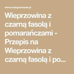 Wieprzowina z czarną fasolą i pomarańczami - Przepis na Wieprzowina z czarną fasolą i pomarańczami - Mojegotowanie.pl Chorizo, Chipotle