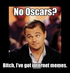 How does Leo not have an Oscar yet!?>> He has 1 now for an horrivle movie by the way...too much blood>>> I bet you are not a women.>> looool xD