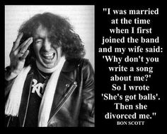 Bon Scott- hah, great quote!