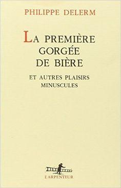 Amazon.fr - La Première Gorgée de bière et autres plaisirs minuscules - Philippe Delerm - Livres