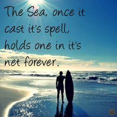 The Sea,  once it cast it's spell,  holds one in it's net forever.
