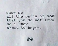 Show me all the parts of You that You do not love ..so I know where to begin. ~ ava